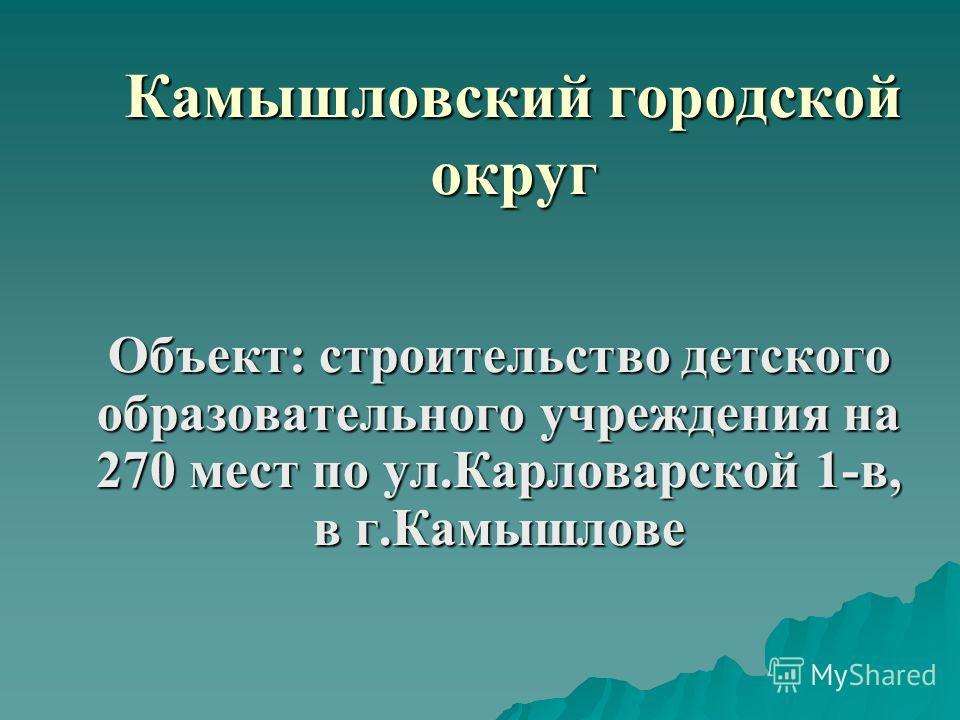 Камышловский городской округ Объект: строительство детского образовательного учреждения на 270 мест по ул.Карловарской 1-в, в г.Камышлове