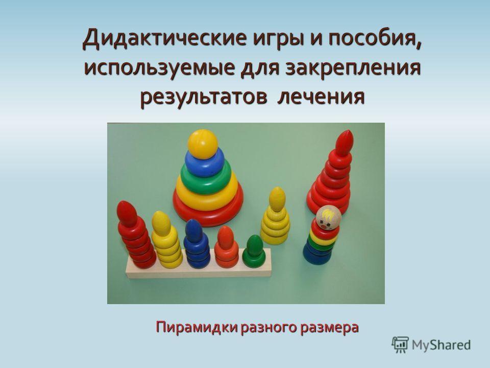 Дидактические игры и пособия, используемые для закрепления результатов лечения Пирамидки разного размера