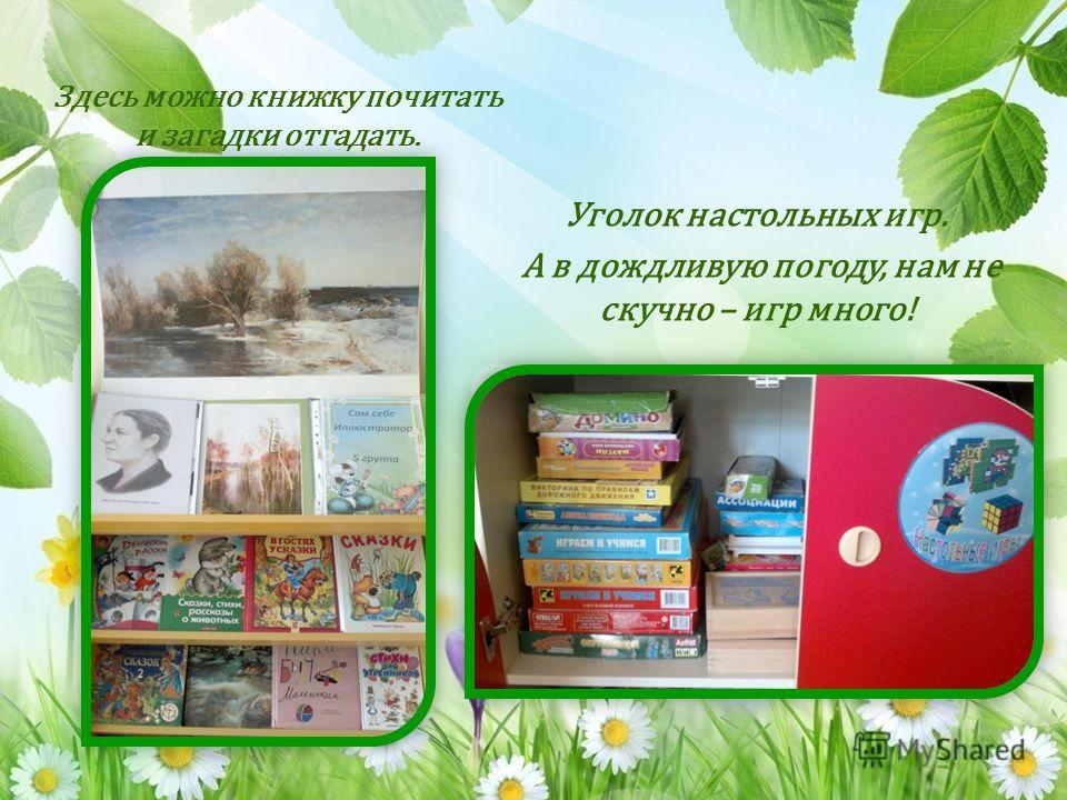Здесь можно книжку почитать и загадки отгадать. Уголок настольных игр. А в дождливую погоду, нам не скучно – игр много!