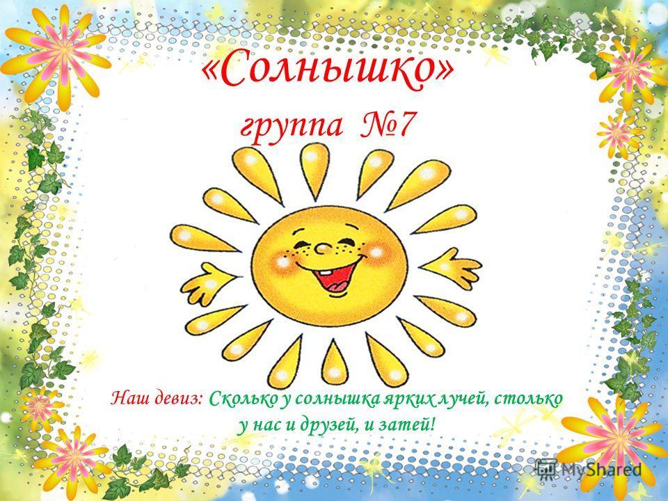 «Солнышко» группа 7 Наш девиз: Сколько у солнышка ярких лучей, столько у нас и друзей, и затей!