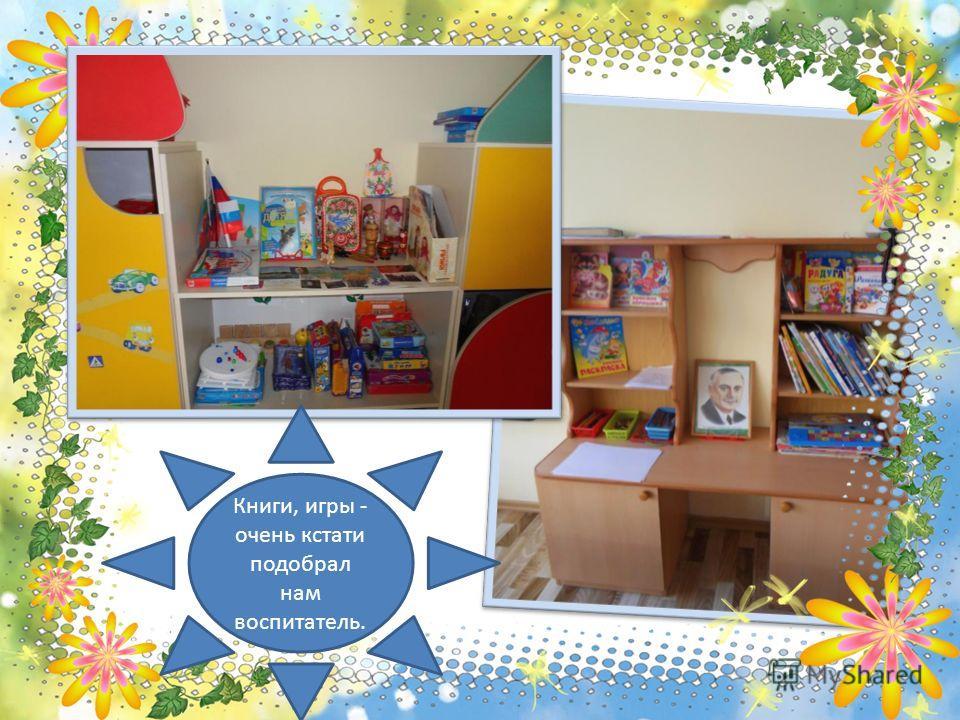 Книги, игры - очень кстати подобрал нам воспитатель.