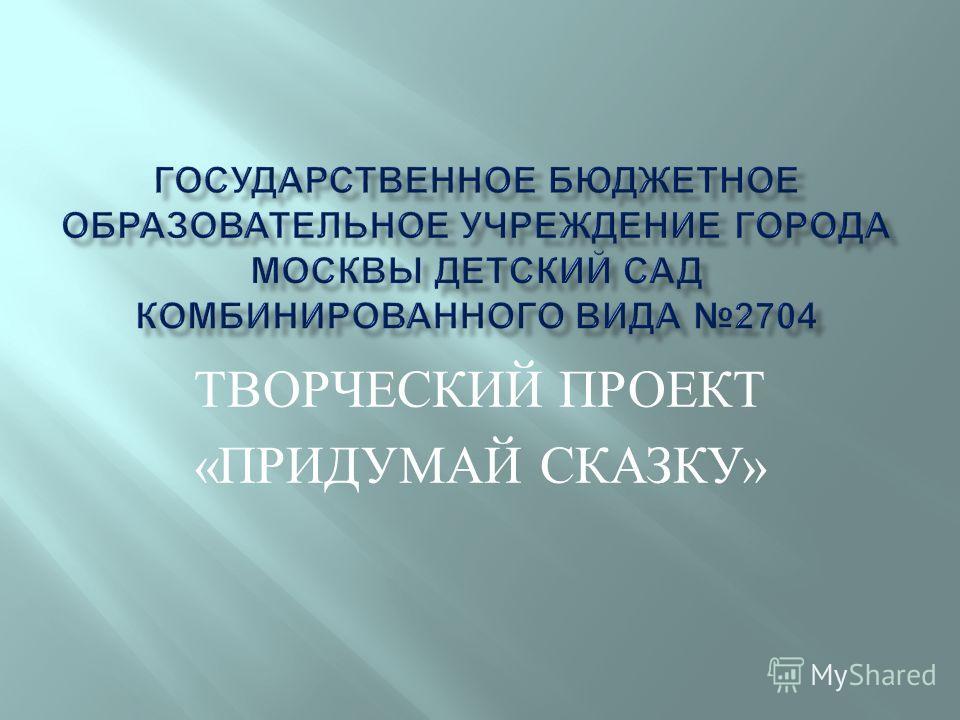 ТВОРЧЕСКИЙ ПРОЕКТ «ПРИДУМАЙ СКАЗКУ»