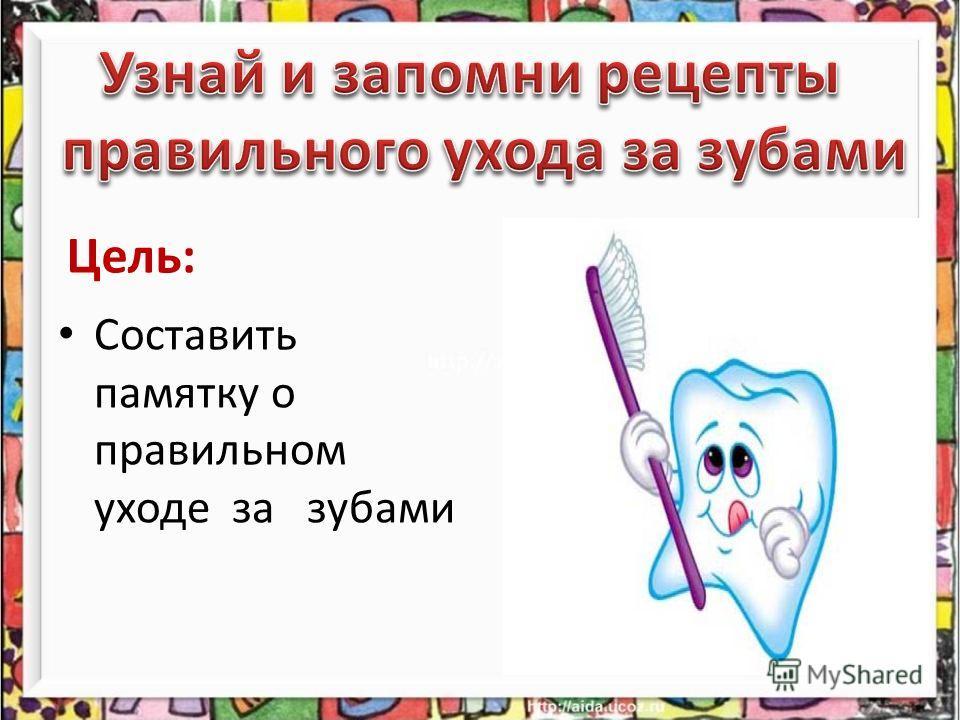 Цель: Составить памятку о правильном уходе за зубами