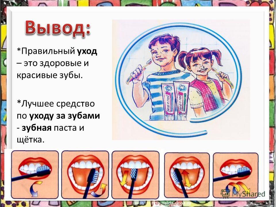 * Правильный уход – это здоровые и красивые зубы. *Лучшее средство по уходу за зубами - зубная паста и щётка.