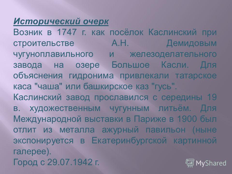 Исторический очерк Возник в 1747 г. как посёлок Каслинский при строительстве А.Н. Демидовым чугуноплавильного и железоделательного завода на озере Большое Касли. Для объяснения гидронима привлекали татарское каса