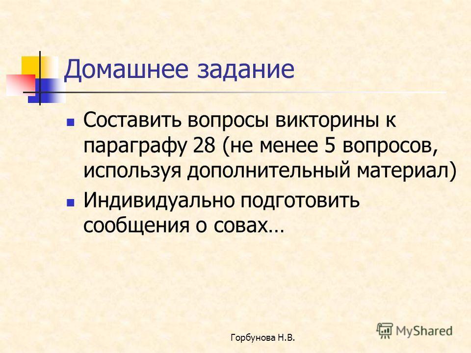Горбунова Н.В. Домашнее задание Составить вопросы викторины к параграфу 28 (не менее 5 вопросов, используя дополнительный материал) Индивидуально подготовить сообщения о совах…