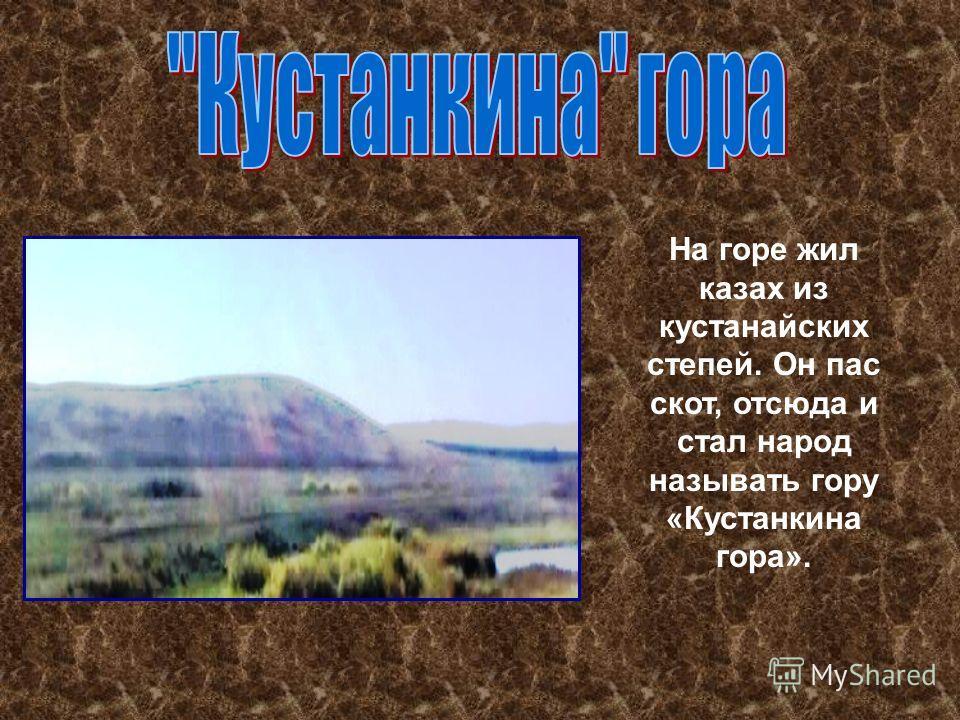 На горе жил казах из кустанайских степей. Он пас скот, отсюда и стал народ называть гору «Кустанкина гора».