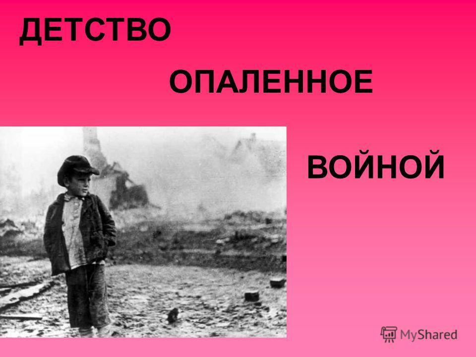 ДЕТСТВО ОПАЛЕННОЕ ВОЙНОЙ