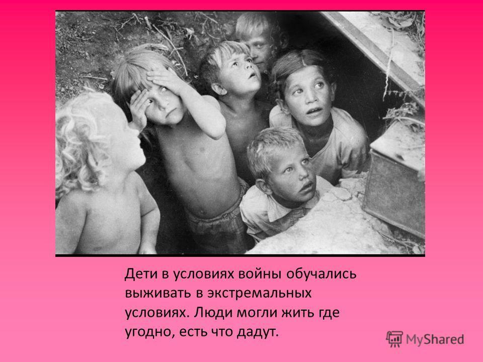 Дети в условиях войны обучались выживать в экстремальных условиях. Люди могли жить где угодно, есть что дадут.