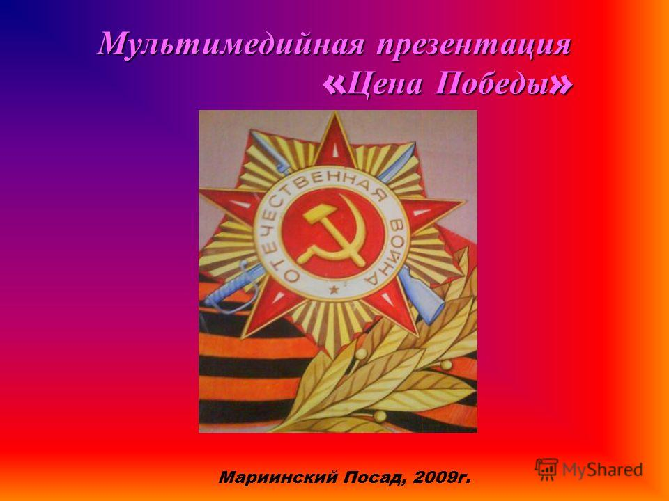 Мультимедийная презентация «Цена Победы» Мариинский Посад, 2009г.