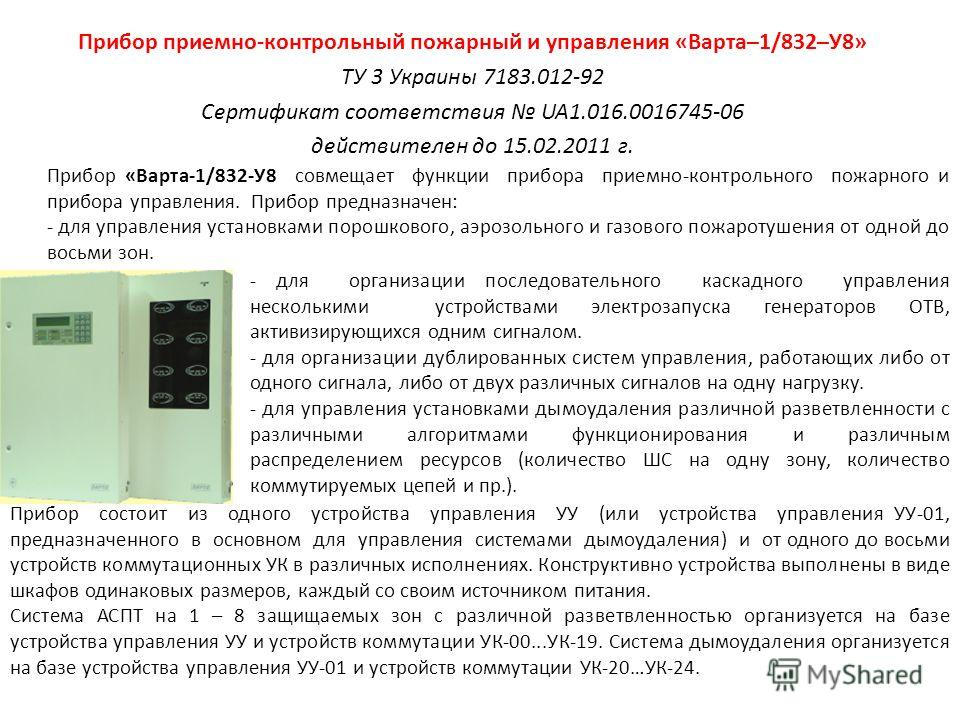 Прибор приемно-контрольный пожарный и управления «Варта–1/832–У8» ТУ 3 Украины 7183.012-92 Сертификат соответствия UA1.016.0016745-06 действителен до 15.02.2011 г. Прибор «Варта-1/832-У8 совмещает функции прибора приемно-контрольного пожарного и приб