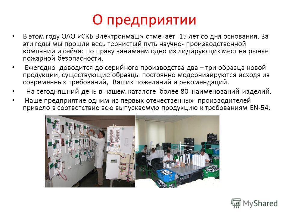 О предприятии В этом году ОАО «СКБ Электронмаш» отмечает 15 лет со дня основания. За эти годы мы прошли весь тернистый путь научно- производственной компании и сейчас по праву занимаем одно из лидирующих мест на рынке пожарной безопасности. Ежегодно
