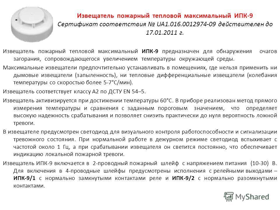 Извещатель пожарный тепловой максимальный ИПК-9 Сертификат соответствия UA1.016.0012974-09 действителен до 17.01.2011 г. Извещатель пожарный тепловой максимальный ИПК-9 предназначен для обнаружения очагов загорания, сопровождающегося увеличением темп