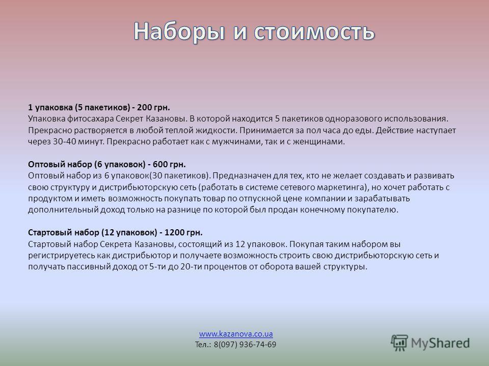 www.kazanova.co.ua Тел.: 8(097) 936-74-69 1 упаковка (5 пакетиков) - 200 грн. Упаковка фитосахара Секрет Казановы. В которой находится 5 пакетиков одноразового использования. Прекрасно растворяется в любой теплой жидкости. Принимается за пол часа до