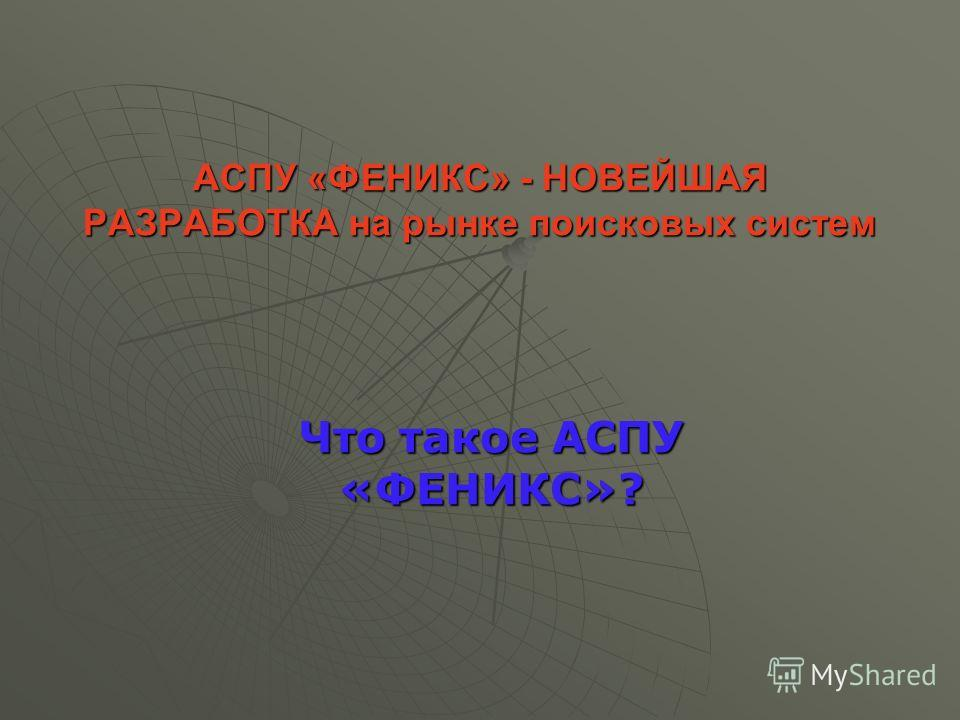 АСПУ «ФЕНИКС» - НОВЕЙШАЯ РАЗРАБОТКА на рынке поисковых систем Что такое АСПУ «ФЕНИКС»?