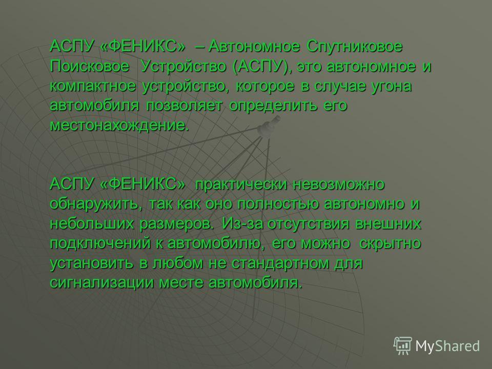 АСПУ «ФЕНИКС» – Автономное Спутниковое Поисковое Устройство (АСПУ), это автономное и компактное устройство, которое в случае угона автомобиля позволяет определить его местонахождение. АСПУ «ФЕНИКС» практически невозможно обнаружить, так как оно полно