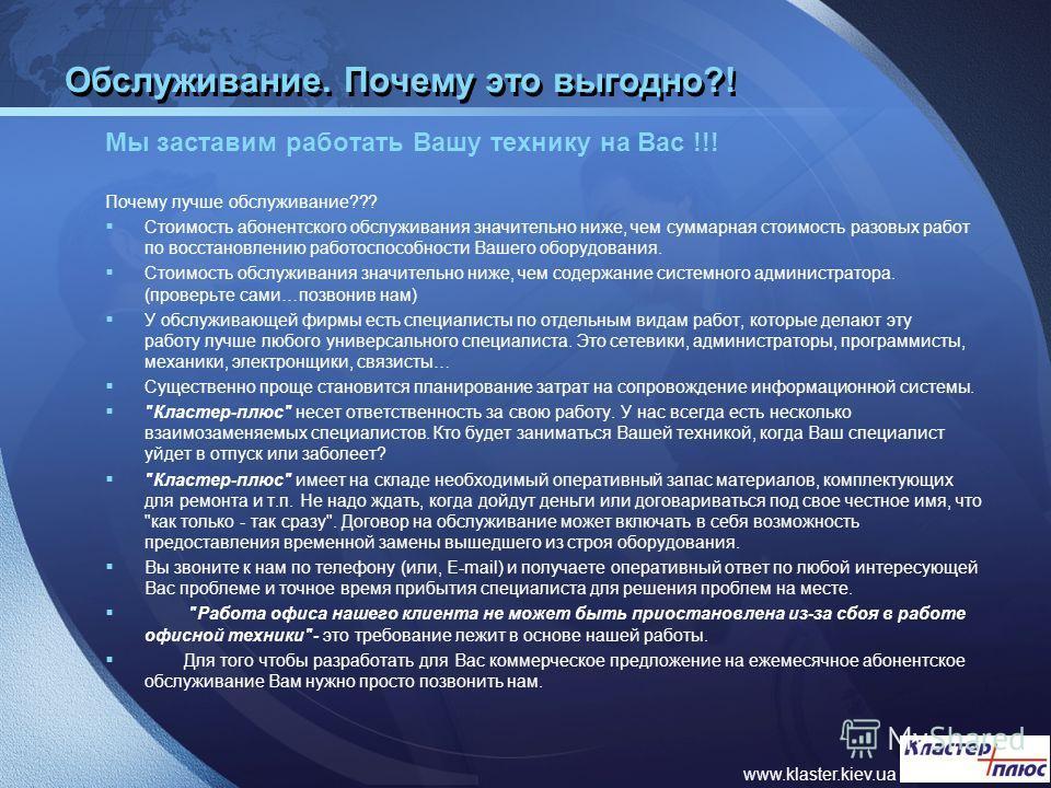 www.klaster.kiev.ua Обслуживание. Почему это выгодно?! Мы заставим работать Вашу технику на Вас !!! Почему лучше обслуживание??? Стоимость абонентского обслуживания значительно ниже, чем суммарная стоимость разовых работ по восстановлению работоспосо