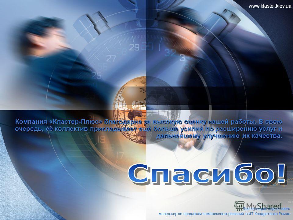 www.klaster.kiev.ua Компания «Кластер-Плюс» благодарна за высокую оценку нашей работы. В свою очередь, её коллектив прикладывает ещё больше усилий по расширению услуг и дальнейшему улучшению их качества. Презентацию подготовил: менеджер по продажам к