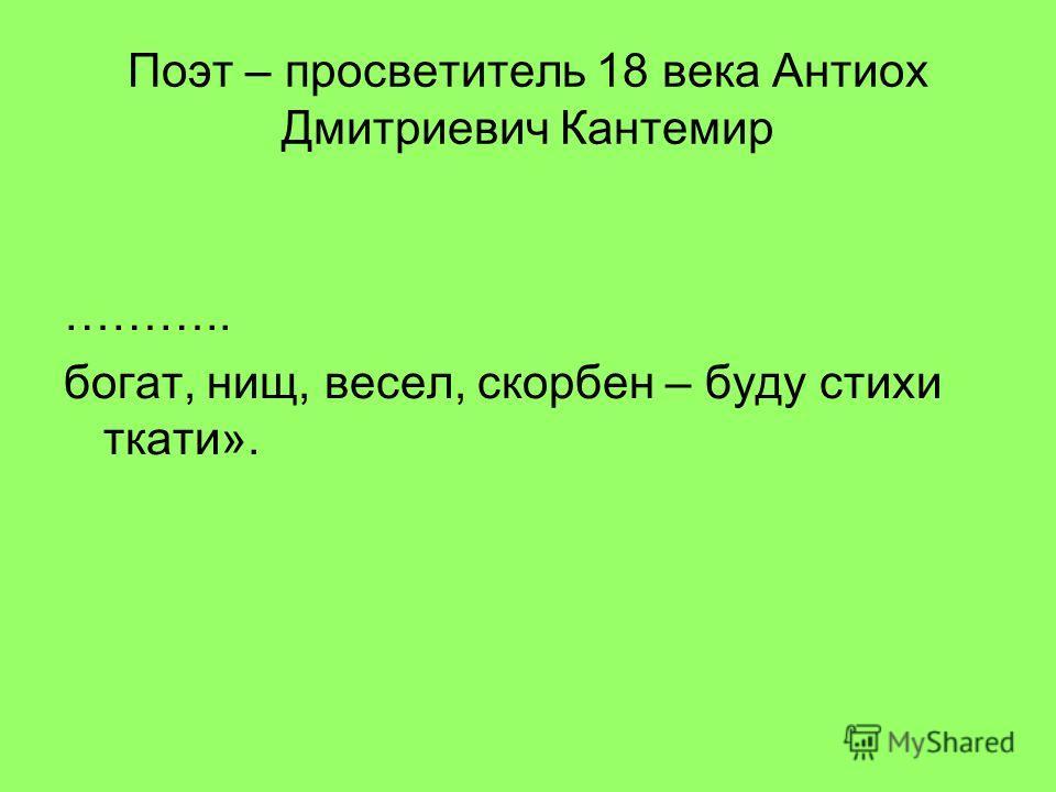 Поэт – просветитель 18 века Антиох Дмитриевич Кантемир ……….. богат, нищ, весел, скорбен – буду стихи ткати».