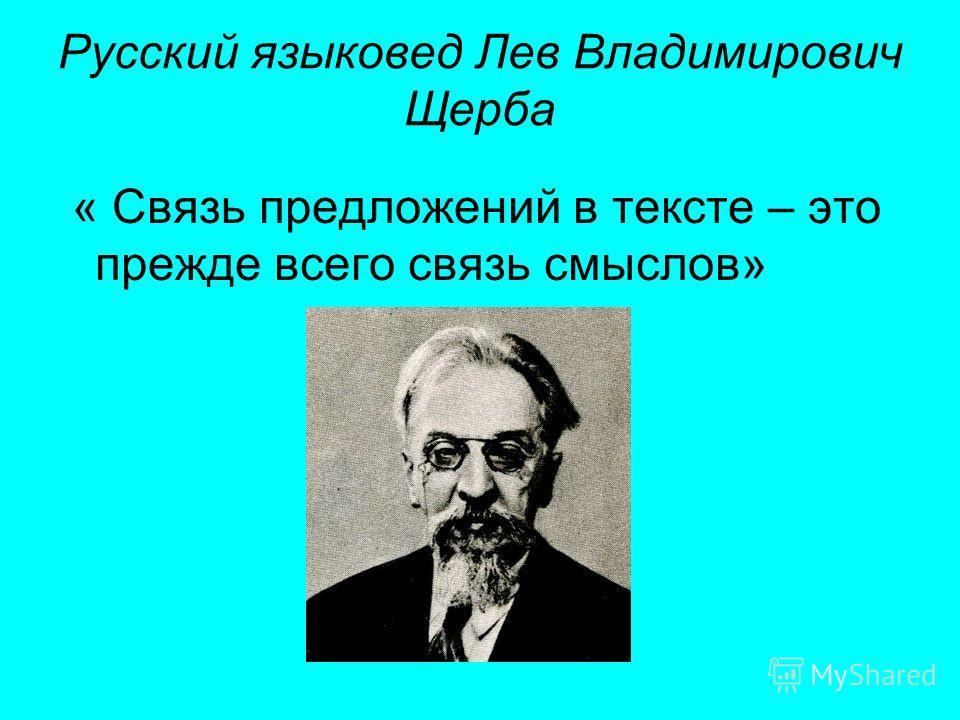 Русский языковед Лев Владимирович Щерба « Связь предложений в тексте – это прежде всего связь смыслов»