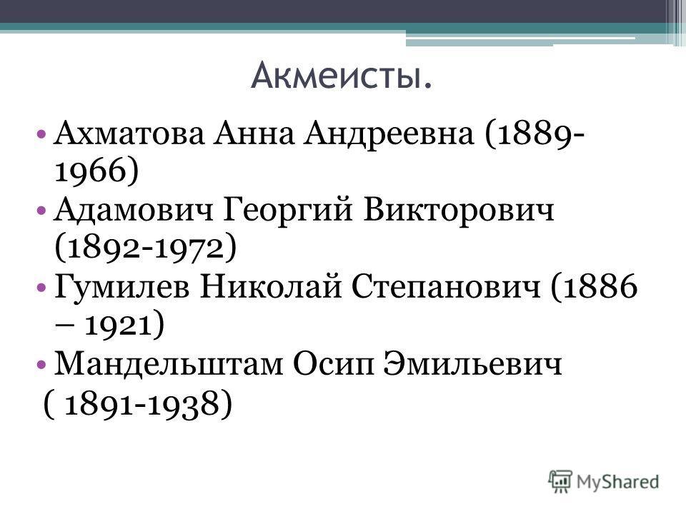 Акмеисты. Ахматова Анна Андреевна (1889- 1966) Адамович Георгий Викторович (1892-1972) Гумилев Николай Степанович (1886 – 1921) Мандельштам Осип Эмильевич ( 1891-1938)