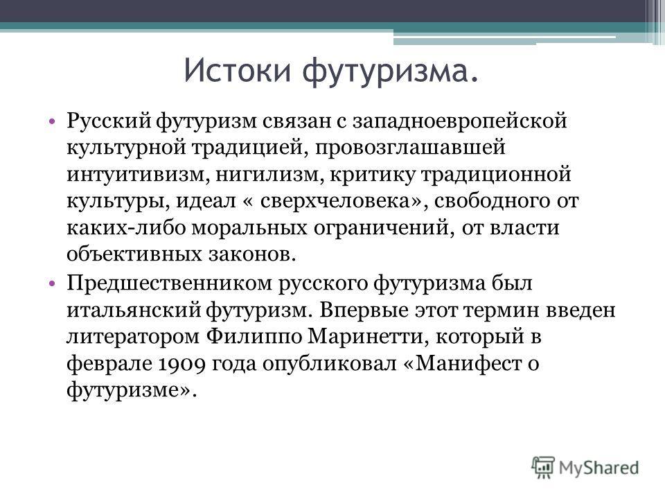 Истоки футуризма. Русский футуризм связан с западноевропейской культурной традицией, провозглашавшей интуитивизм, нигилизм, критику традиционной культуры, идеал « сверхчеловека», свободного от каких-либо моральных ограничений, от власти объективных з