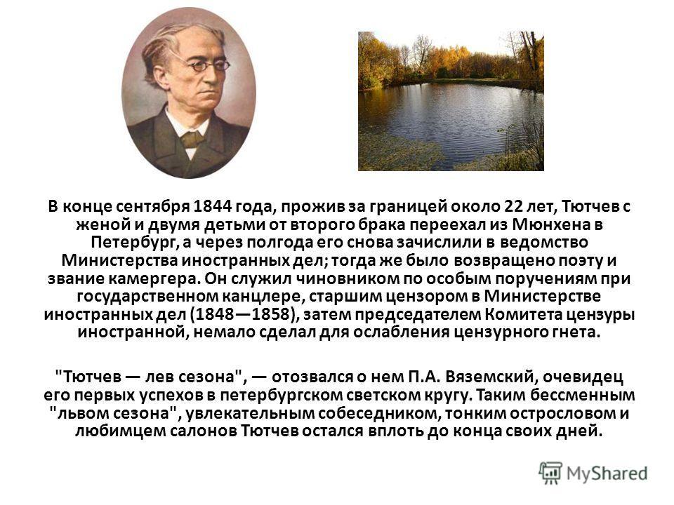 В конце сентября 1844 года, прожив за границей около 22 лет, Тютчев с женой и двумя детьми от второго брака переехал из Мюнхена в Петербург, а через полгода его снова зачислили в ведомство Министерства иностранных дел; тогда же было возвращено поэту