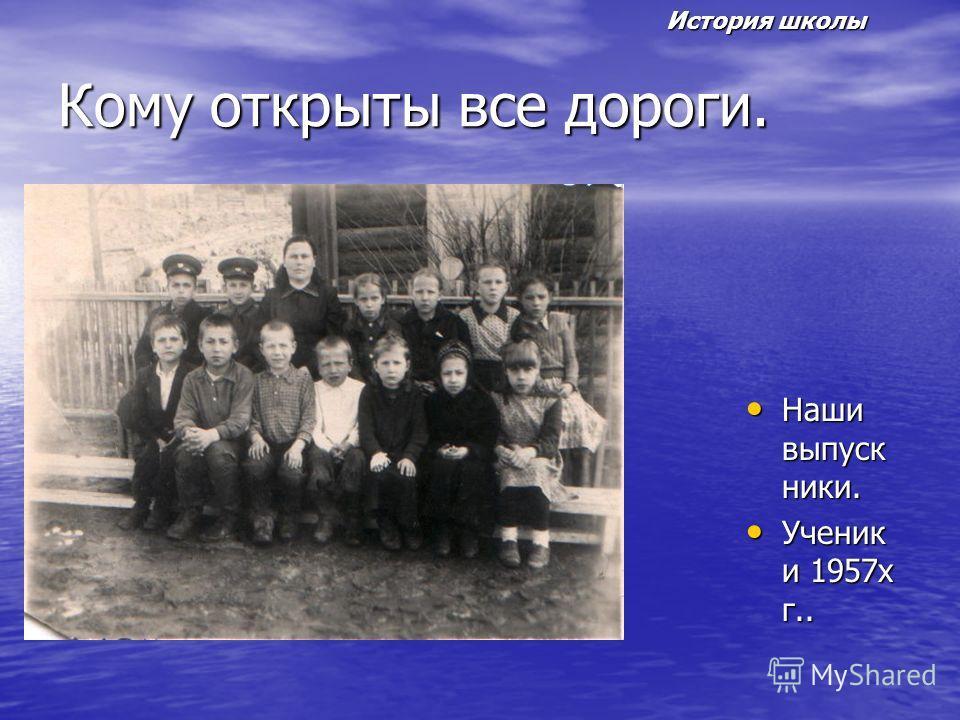 Кому открыты все дороги. Наши выпуск ники. Наши выпуск ники. Ученик и 1957х г.. Ученик и 1957х г.. История школы