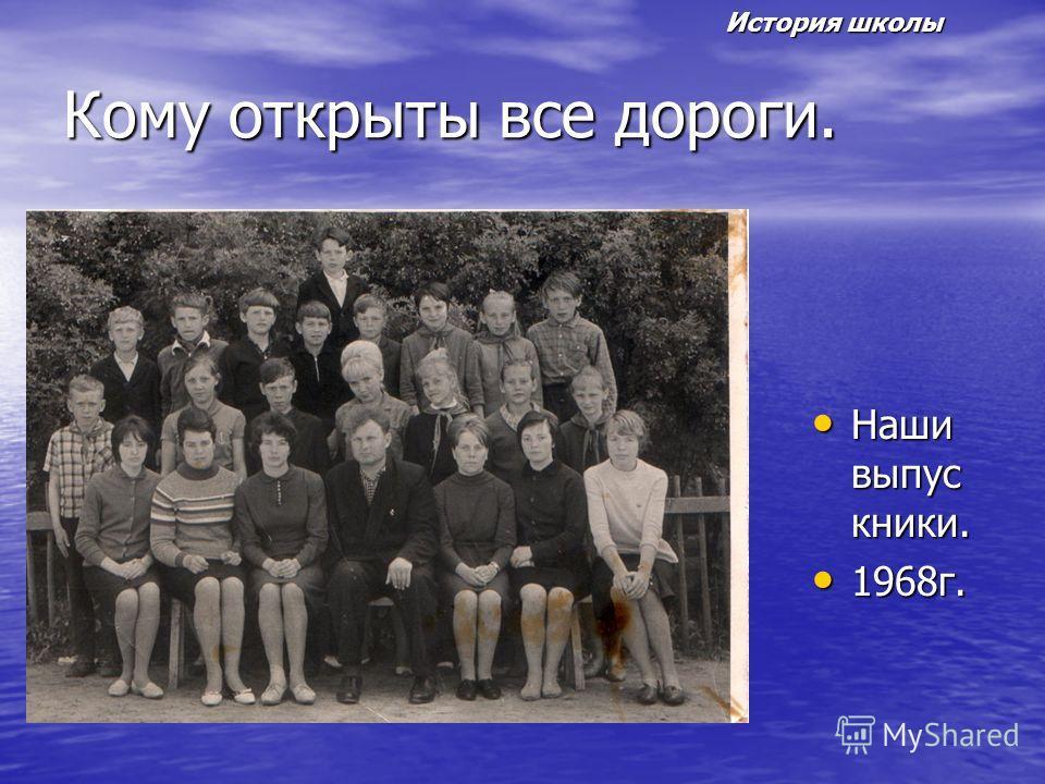 Кому открыты все дороги. Наши выпус кники. Наши выпус кники. 1968г. 1968г. История школы