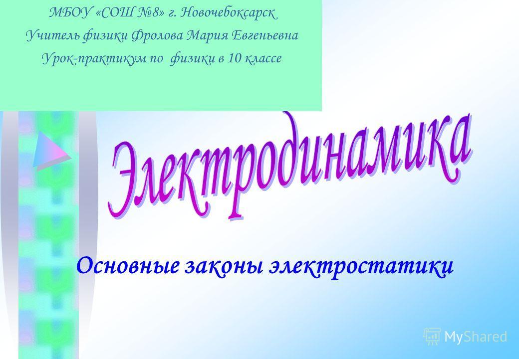 Основные законы электростатики МБОУ «СОШ 8» г. Новочебоксарск Учитель физики Фролова Мария Евгеньевна Урок-практикум по физики в 10 классе