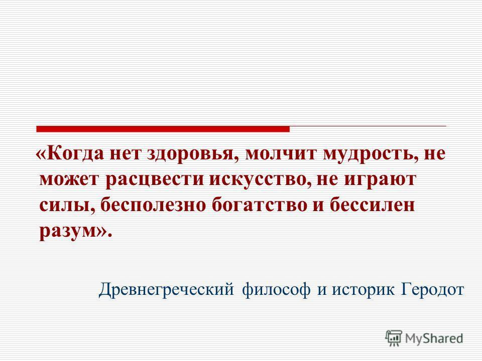 «Когда нет здоровья, молчит мудрость, не может расцвести искусство, не играют силы, бесполезно богатство и бессилен разум». Древнегреческий философ и историк Геродот