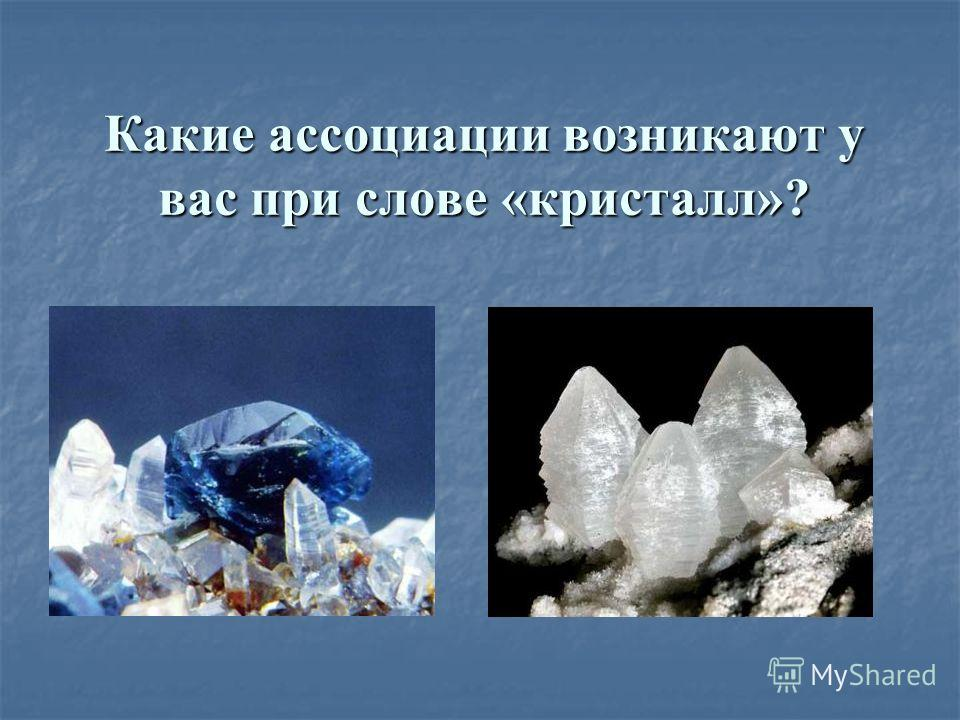 Какие ассоциации возникают у вас при слове «кристалл»?