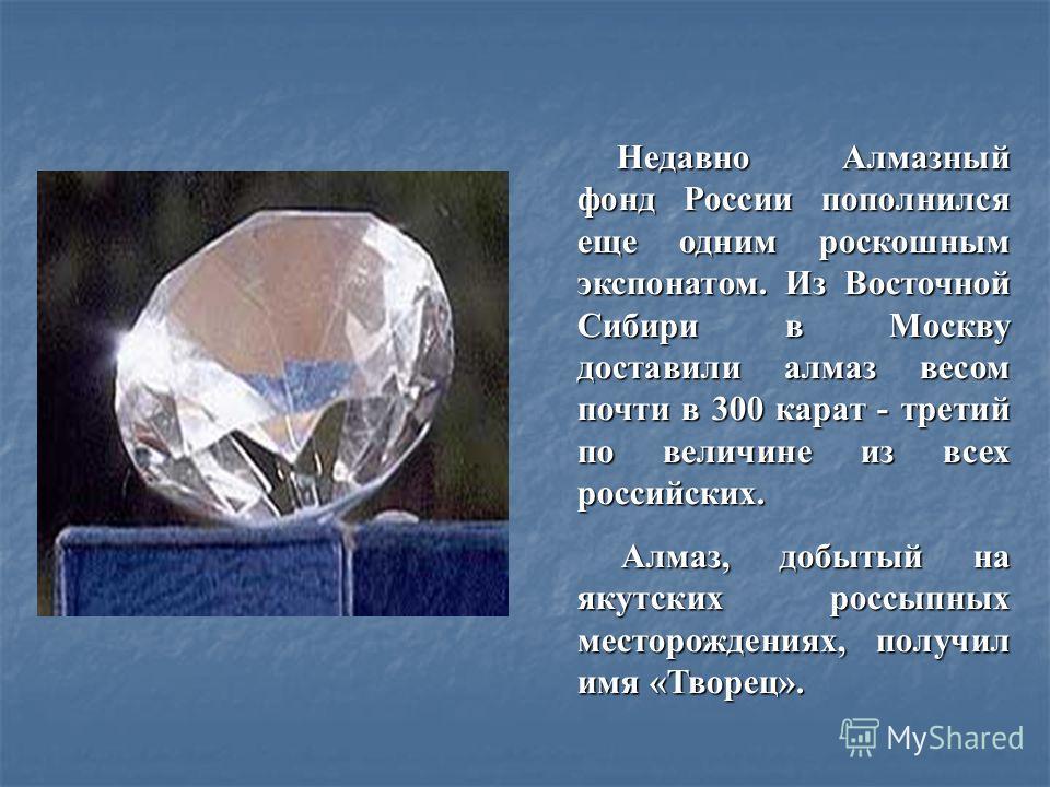 Недавно Алмазный фонд России пополнился еще одним роскошным экспонатом. Из Восточной Сибири в Москву доставили алмаз весом почти в 300 карат - третий по величине из всех российских. Алмаз, добытый на якутских россыпных месторождениях, получил имя «Тв