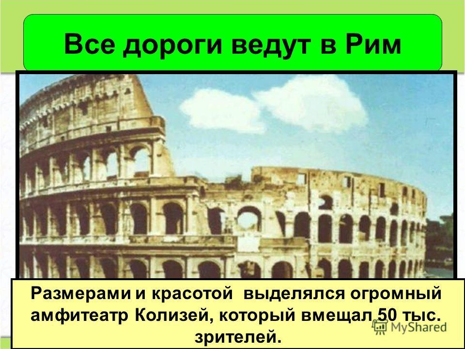 Размерами и красотой выделялся огромный амфитеатр Колизей, который вмещал 50 тыс. зрителей.