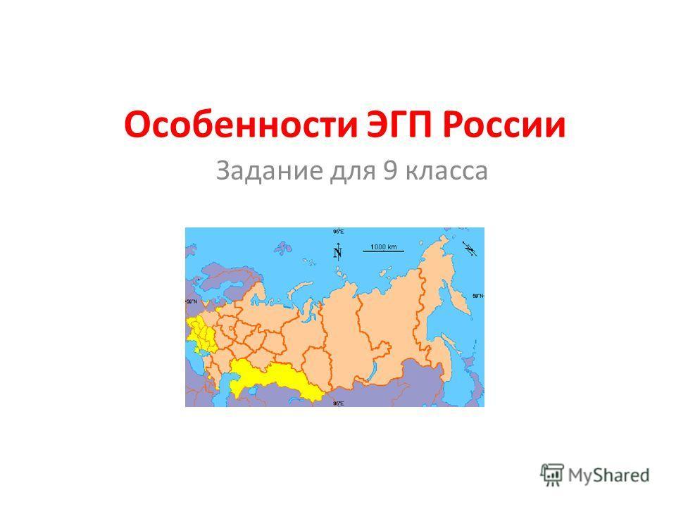 Особенности ЭГП России Задание для 9 класса