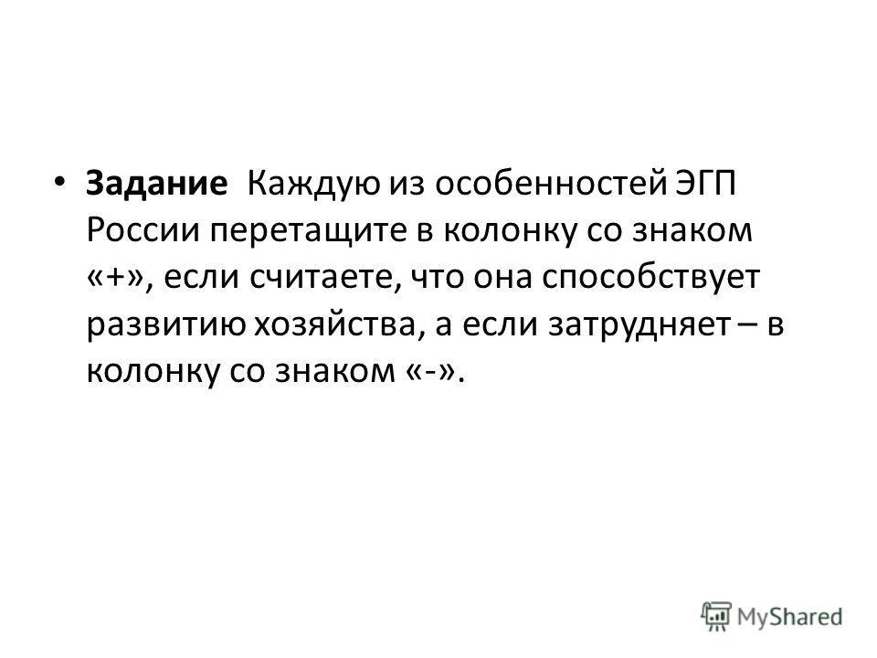Задание Каждую из особенностей ЭГП России перетащите в колонку со знаком «+», если считаете, что она способствует развитию хозяйства, а если затрудняет – в колонку со знаком «-».