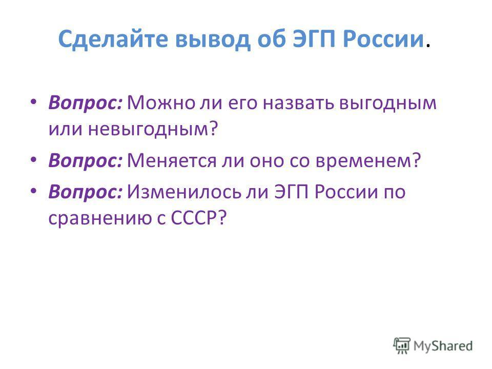 Сделайте вывод об ЭГП России. Вопрос: Можно ли его назвать выгодным или невыгодным? Вопрос: Меняется ли оно со временем? Вопрос: Изменилось ли ЭГП России по сравнению с СССР?