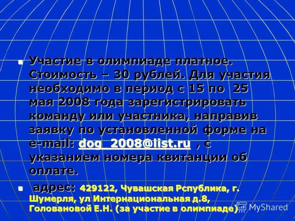 Участие в олимпиаде платное. Стоимость – 30 рублей. Для участия необходимо в период с 15 по 25 мая 2008 года зарегистрировать команду или участника, направив заявку по установленной форме на e-mail: dog_2008@list.ru, с указанием номера квитанции об о