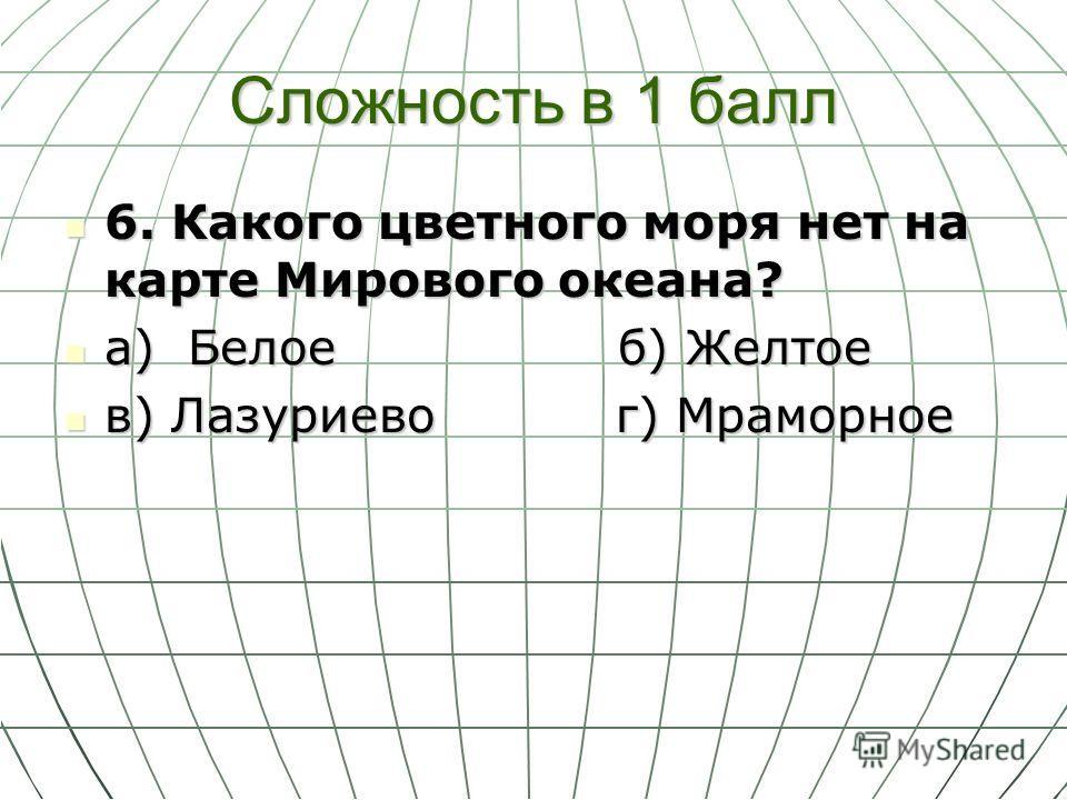Сложность в 1 балл 6. Какого цветного моря нет на карте Мирового океана? 6. Какого цветного моря нет на карте Мирового океана? а) Белое б) Желтое а) Белое б) Желтое в) Лазуриево г) Мраморное в) Лазуриево г) Мраморное