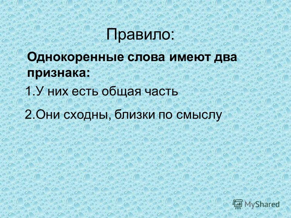 Правило: 1.У них есть общая часть 2.Они сходны, близки по смыслу Однокоренные слова имеют два признака:
