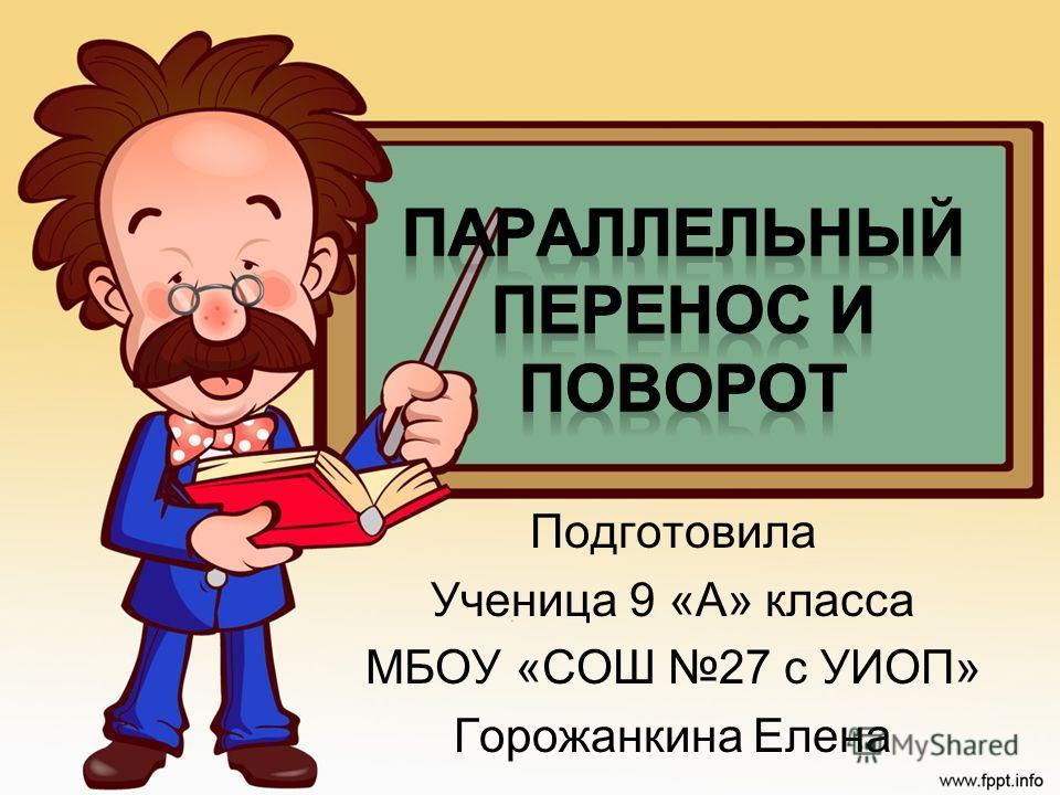 Подготовила Ученица 9 «А» класса МБОУ «СОШ 27 с УИОП» Горожанкина Елена