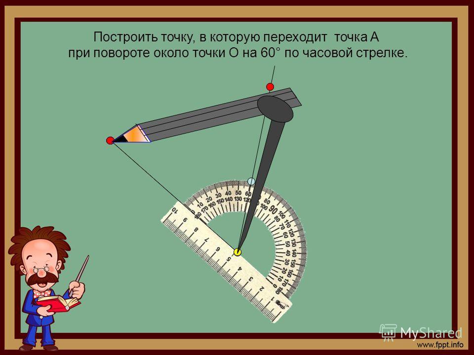 Построить точку, в которую переходит точка А при повороте около точки О на 60° по часовой стрелке.