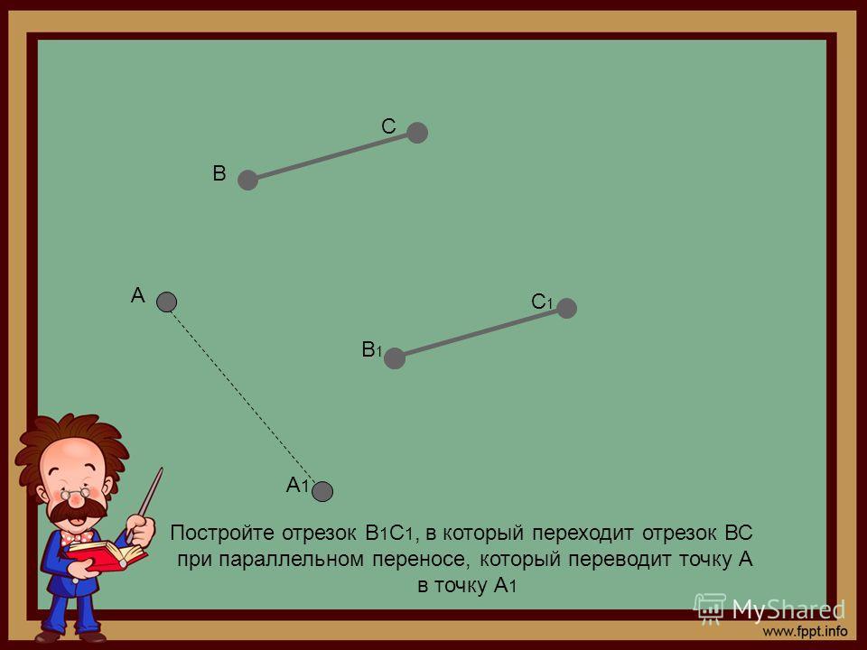 Постройте отрезок В 1 С 1, в который переходит отрезок ВС при параллельном переносе, который переводит точку А в точку А 1 А А1А1 В С В1В1 С1С1