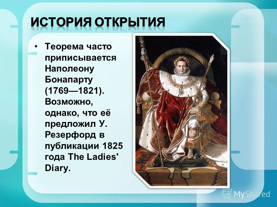 Теорема часто приписывается Наполеону Бонапарту (17691821). Возможно, однако, что её предложил У. Резерфорд в публикации 1825 года The Ladies' Diary.