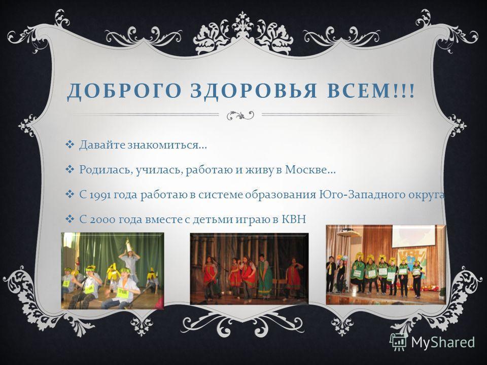 ДОБРОГО ЗДОРОВЬЯ ВСЕМ !!! Давайте знакомиться … Родилась, училась, работаю и живу в Москве … С 1991 года работаю в системе образования Юго - Западного округа С 2000 года вместе с детьми играю в КВН