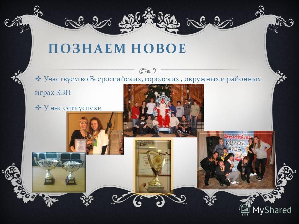 ПОЗНАЕМ НОВОЕ Участвуем во Всероссийских, городских, окружных и районных играх КВН У нас есть успехи
