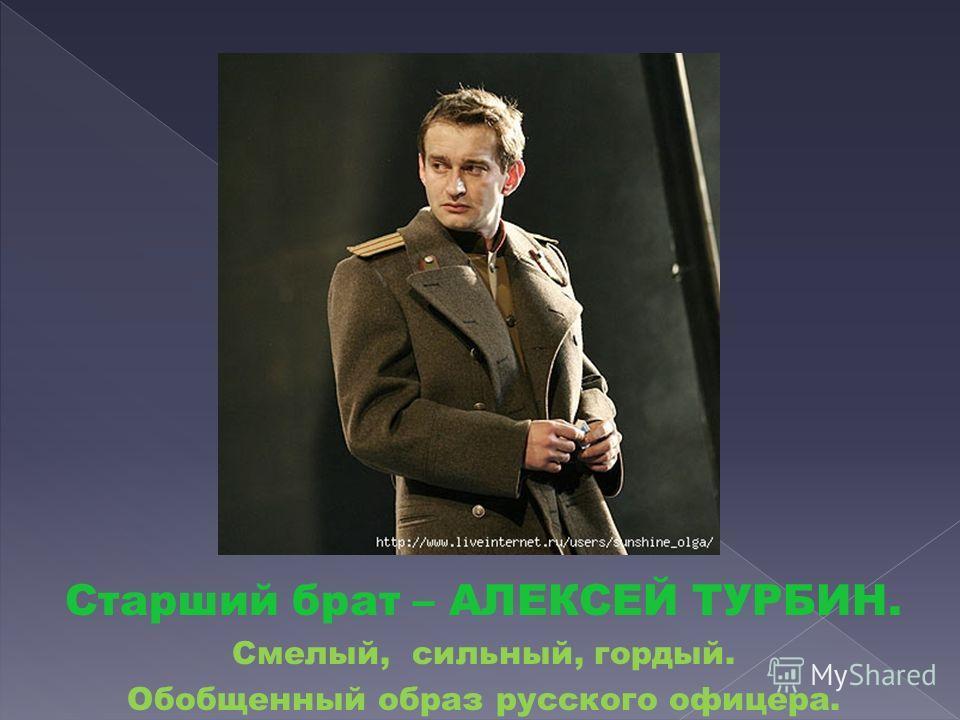 Старший брат – АЛЕКСЕЙ ТУРБИН. Смелый, сильный, гордый. Обобщенный образ русского офицера.