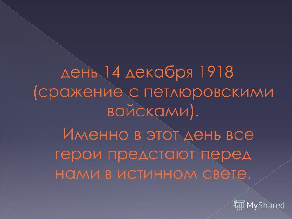 день 14 декабря 1918 (сражение с петлюровскими войсками). Именно в этот день все герои предстают перед нами в истинном свете.