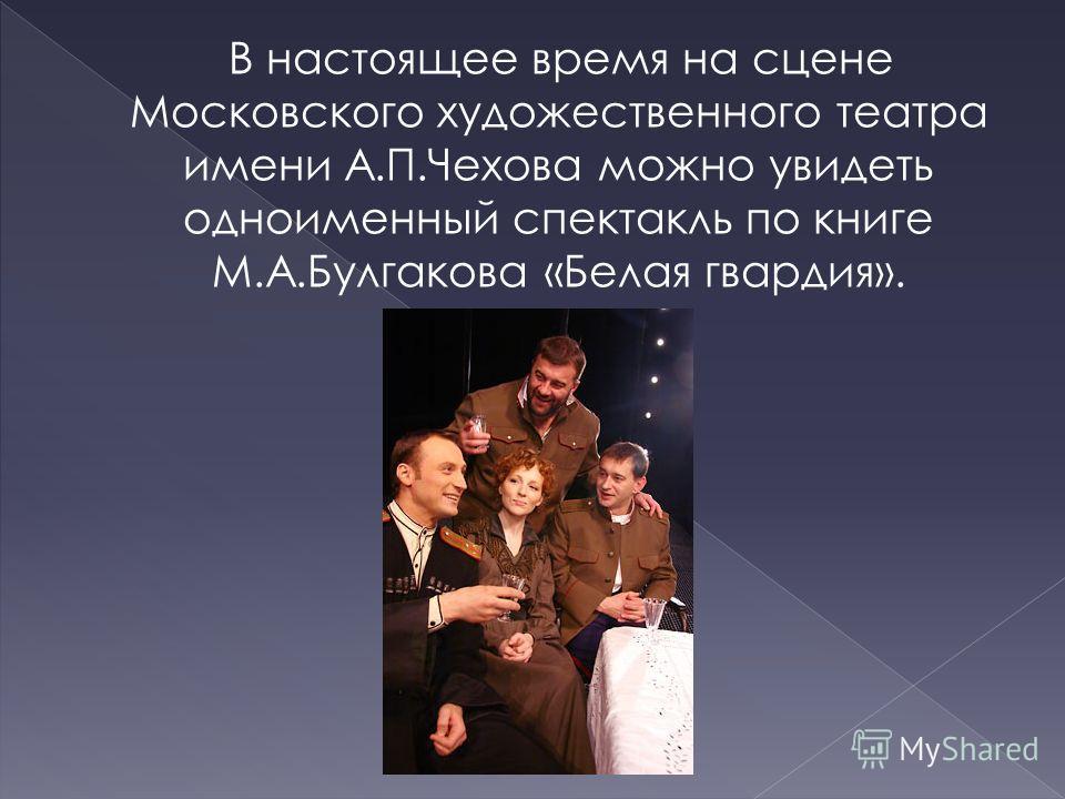 В настоящее время на сцене Московского художественного театра имени А.П.Чехова можно увидеть одноименный спектакль по книге М.А.Булгакова «Белая гвардия».