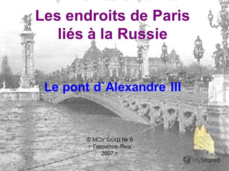 Les endroits de Paris liés à la Russie Le pont d`Alexandrе III © МОУ СОШ 6 г. Гаврилов-Яма 2007 г.